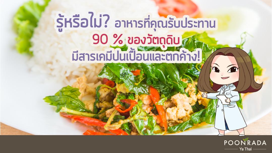 รู้หรือไม่?  อาหารที่คุณรับประทานในทุกๆวัน 90 % ของวัตถุดิบ มีสารเคมีปนเปื้อนและตกค้าง!